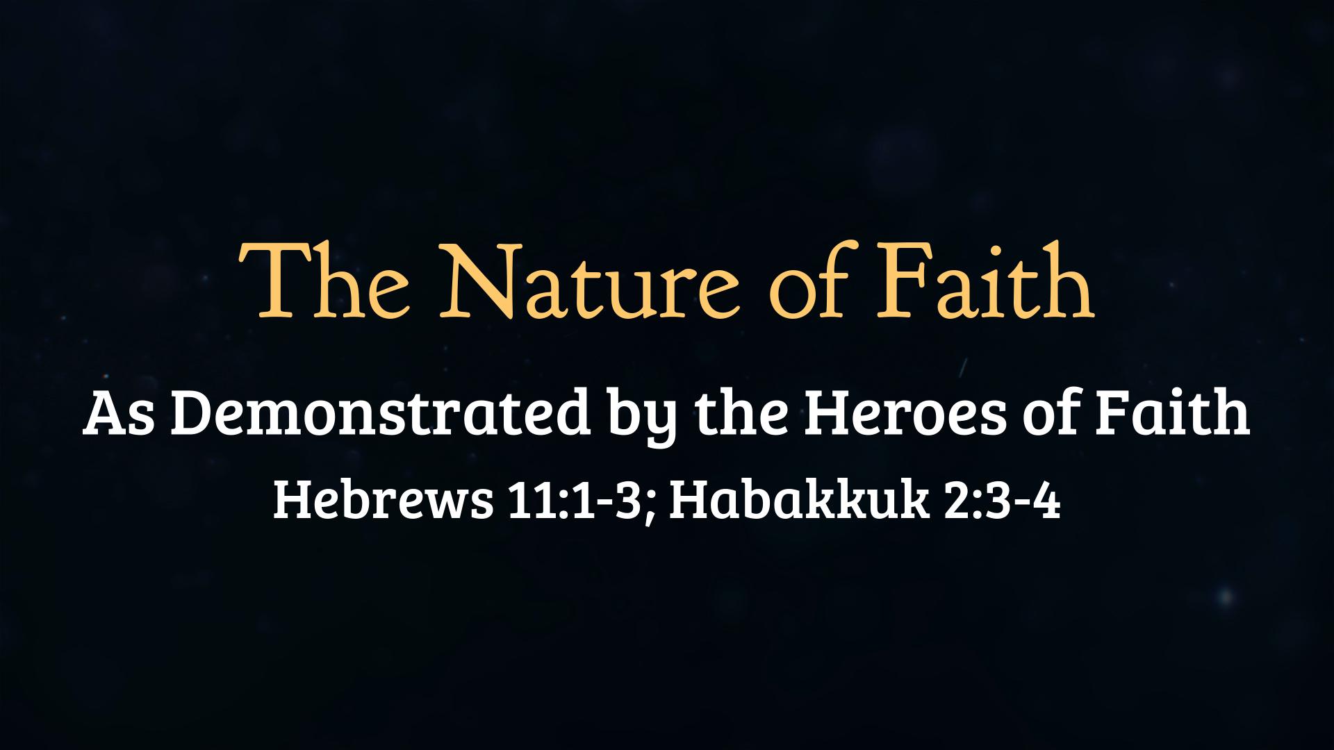 The Nature of Faith  Habakkuk 2:3-4; Hebrews 11:1-3